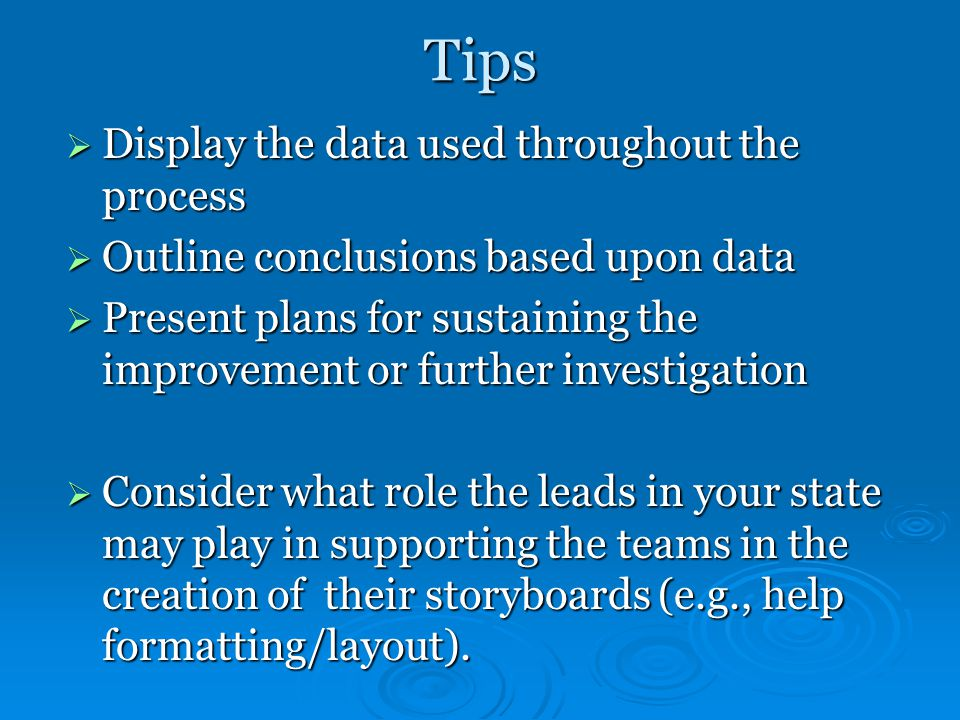 Tips  Display the data used throughout the process  Outline conclusions based upon data  Present plans for sustaining the improvement or further investigation  Consider what role the leads in your state may play in supporting the teams in the creation of their storyboards (e.g., help formatting/layout).