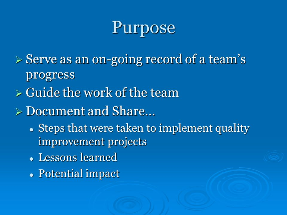 Purpose  Serve as an on-going record of a team's progress  Guide the work of the team  Document and Share… Steps that were taken to implement quality improvement projects Steps that were taken to implement quality improvement projects Lessons learned Lessons learned Potential impact Potential impact