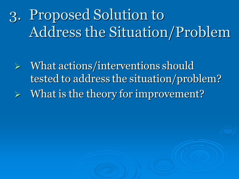 3.Proposed Solution to Address the Situation/Problem  What actions/interventions should tested to address the situation/problem.