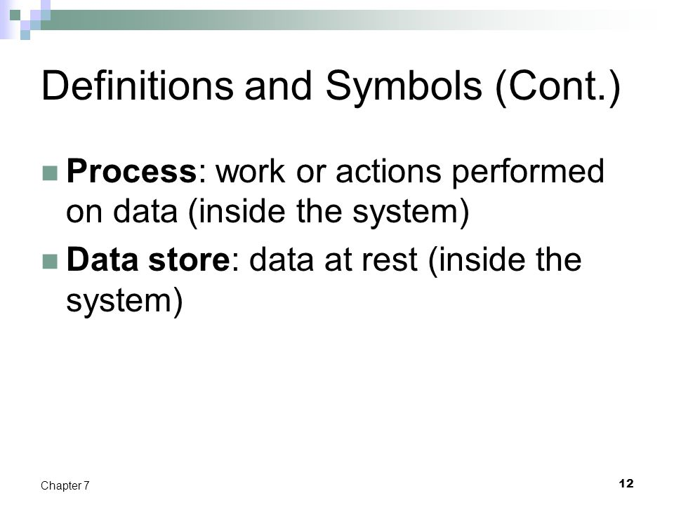 12 Chapter 7 Definitions and Symbols (Cont.) Process: work or actions performed on data (inside the system) Data store: data at rest (inside the syste
