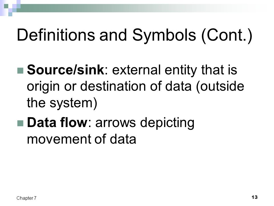 13 Chapter 7 Definitions and Symbols (Cont.) Source/sink: external entity that is origin or destination of data (outside the system) Data flow: arrows