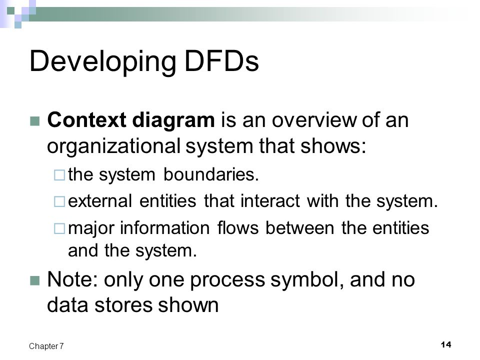 Developing DFDs Context diagram is an overview of an organizational system that shows:  the system boundaries.  external entities that interact with