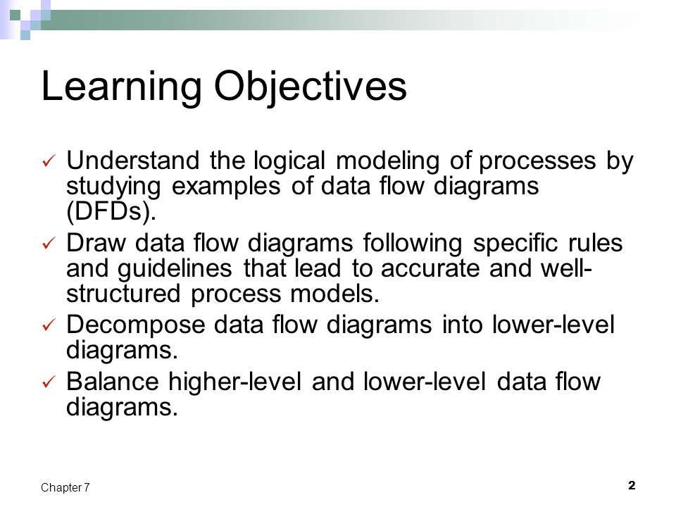 2 Chapter 7 Learning Objectives Understand the logical modeling of processes by studying examples of data flow diagrams (DFDs). Draw data flow diagram