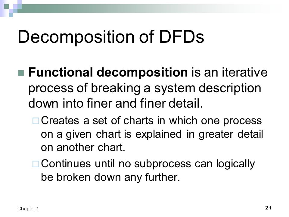 21 Chapter 7 Decomposition of DFDs Functional decomposition is an iterative process of breaking a system description down into finer and finer detail.