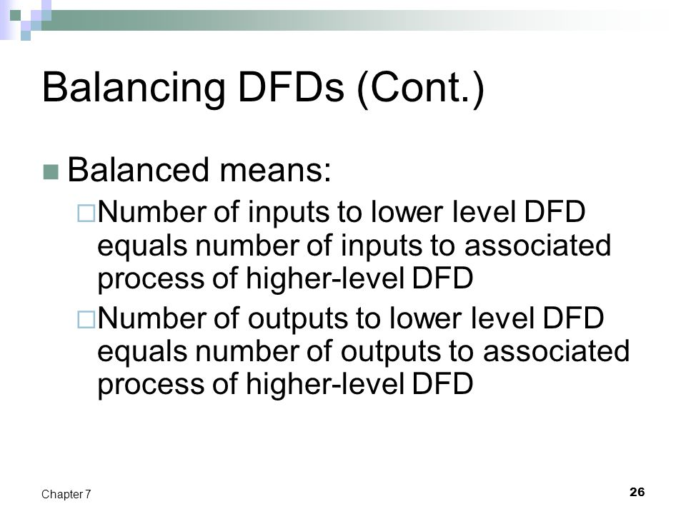 26 Chapter 7 Balancing DFDs (Cont.) Balanced means:  Number of inputs to lower level DFD equals number of inputs to associated process of higher-leve