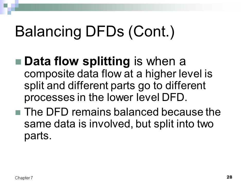 28 Chapter 7 Balancing DFDs (Cont.) Data flow splitting is when a composite data flow at a higher level is split and different parts go to different p