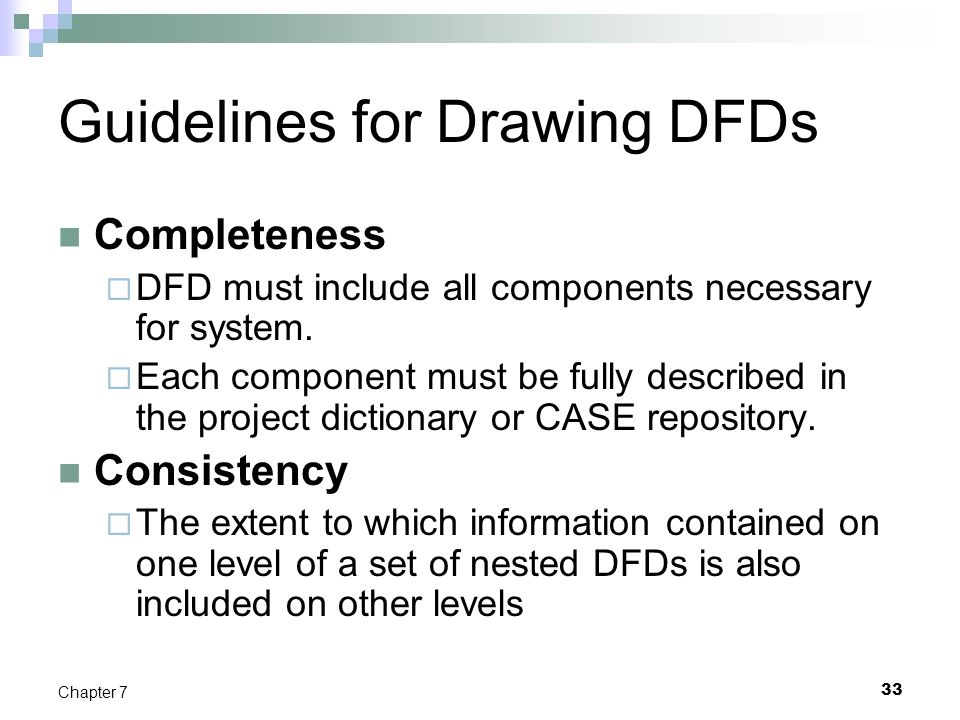 33 Chapter 7 Guidelines for Drawing DFDs Completeness  DFD must include all components necessary for system.  Each component must be fully described