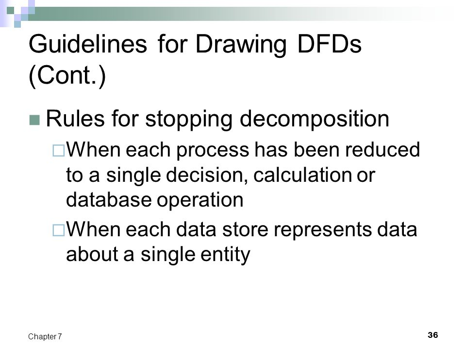 36 Chapter 7 Guidelines for Drawing DFDs (Cont.) Rules for stopping decomposition  When each process has been reduced to a single decision, calculati