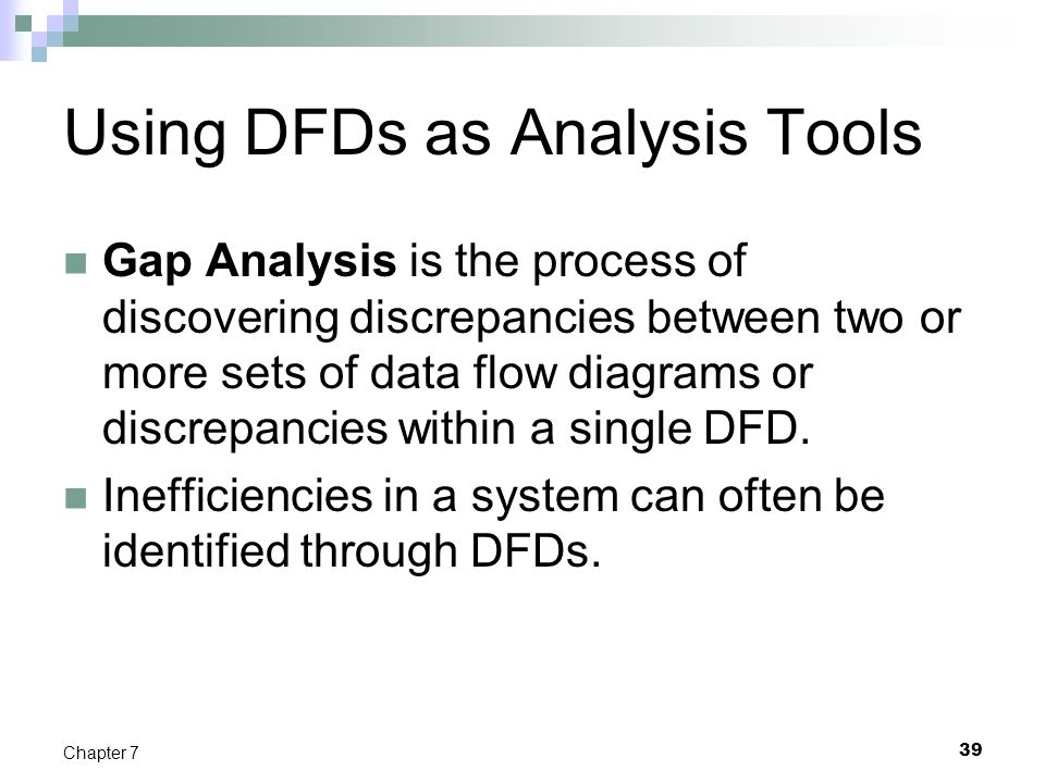 39 Chapter 7 Using DFDs as Analysis Tools Gap Analysis is the process of discovering discrepancies between two or more sets of data flow diagrams or d