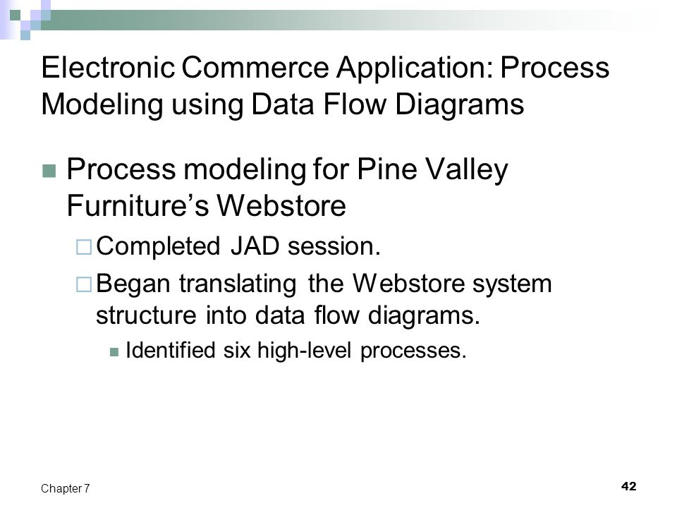 Electronic Commerce Application: Process Modeling using Data Flow Diagrams Process modeling for Pine Valley Furniture's Webstore  Completed JAD sessi