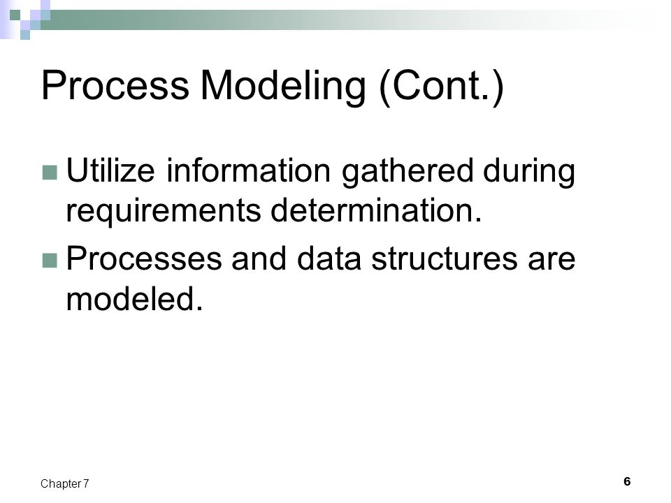 6 Chapter 7 Process Modeling (Cont.) Utilize information gathered during requirements determination. Processes and data structures are modeled.