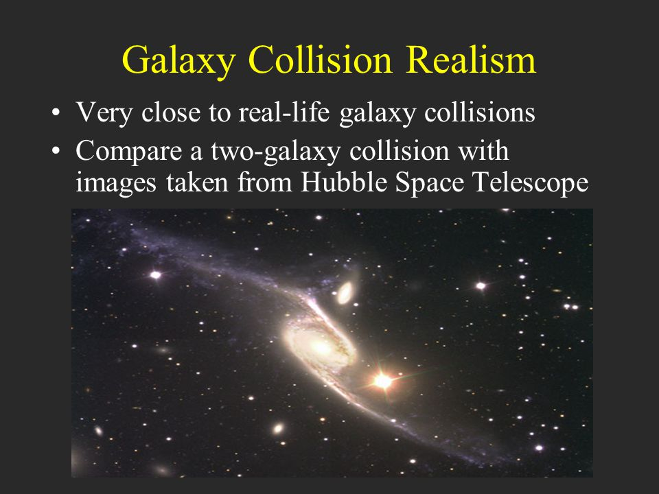 Galaxy Collision Realism Very close to real-life galaxy collisions Compare a two-galaxy collision with images taken from Hubble Space Telescope