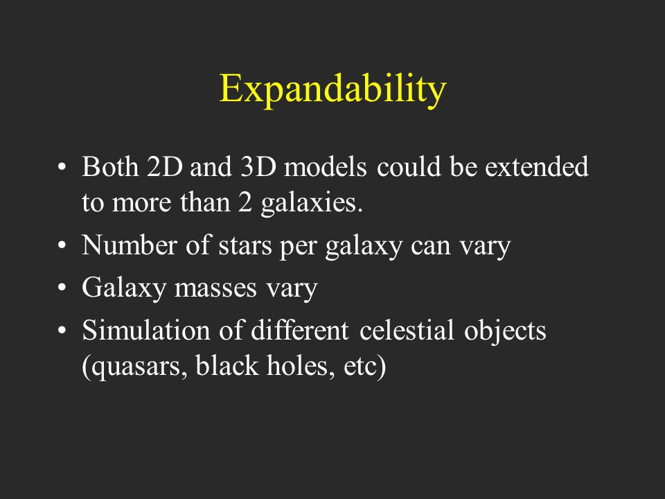 Expandability Both 2D and 3D models could be extended to more than 2 galaxies.