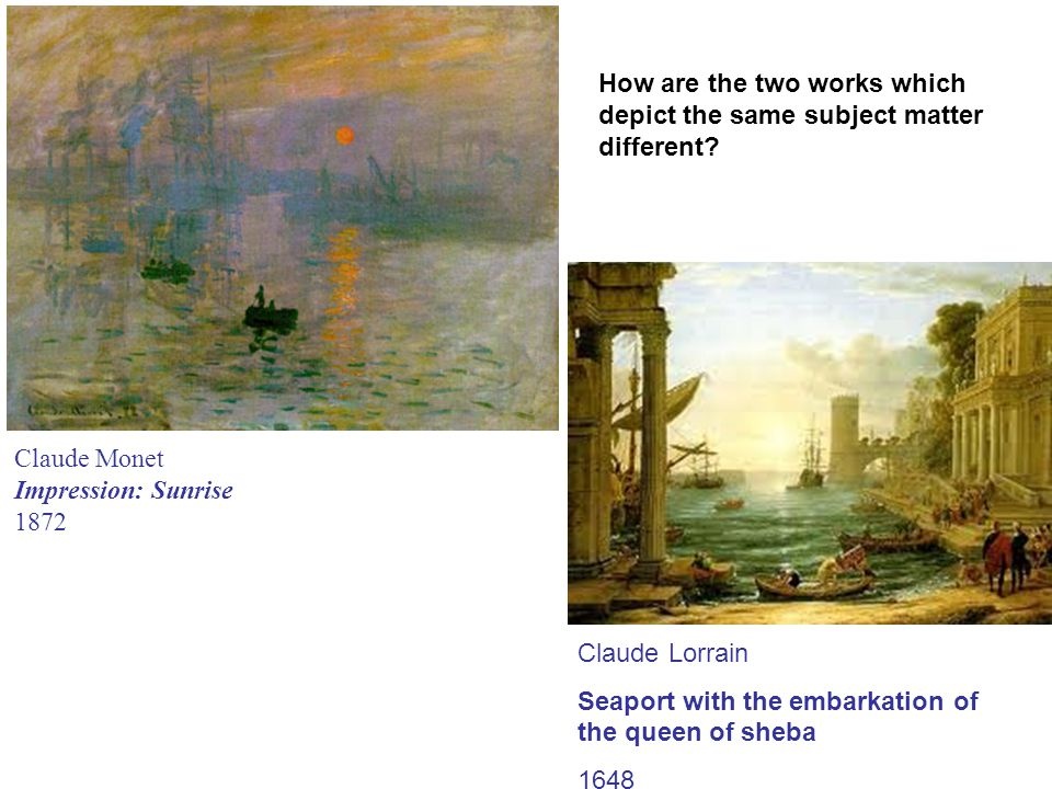 Claude Monet Impression: Sunrise 1872 Claude Lorrain Seaport with the embarkation of the queen of sheba 1648 How are the two works which depict the same subject matter different