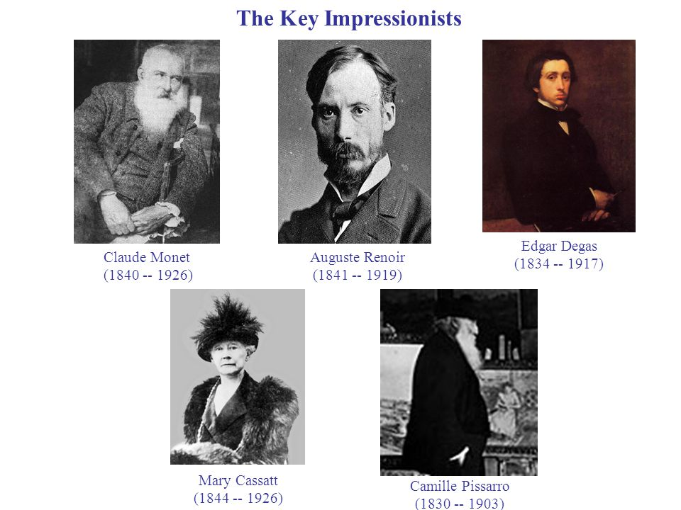 Edgar Degas (1834 -- 1917) Auguste Renoir (1841 -- 1919) Claude Monet (1840 -- 1926) Camille Pissarro (1830 -- 1903) The Key Impressionists Mary Cassatt (1844 -- 1926)