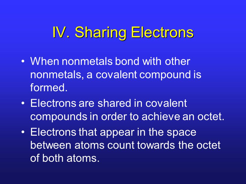 IV. Sharing Electrons When nonmetals bond with other nonmetals, a covalent compound is formed.