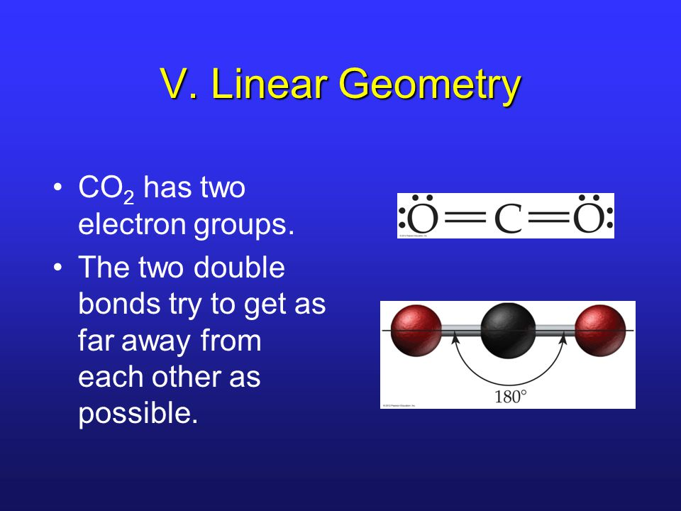 V. Linear Geometry CO 2 has two electron groups.