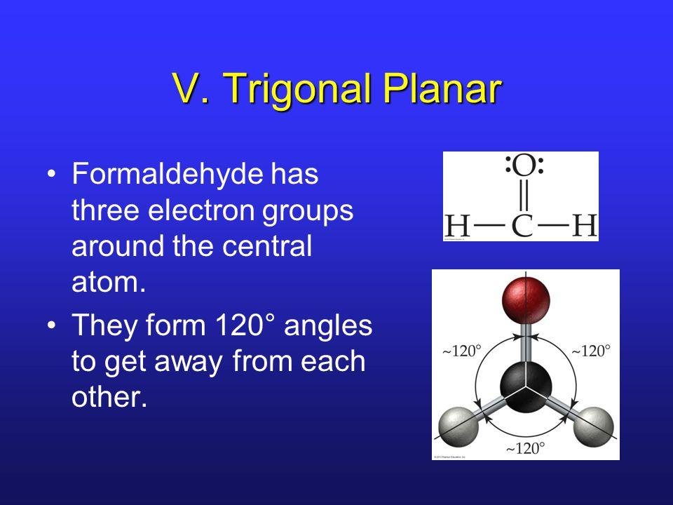 V. Trigonal Planar Formaldehyde has three electron groups around the central atom.