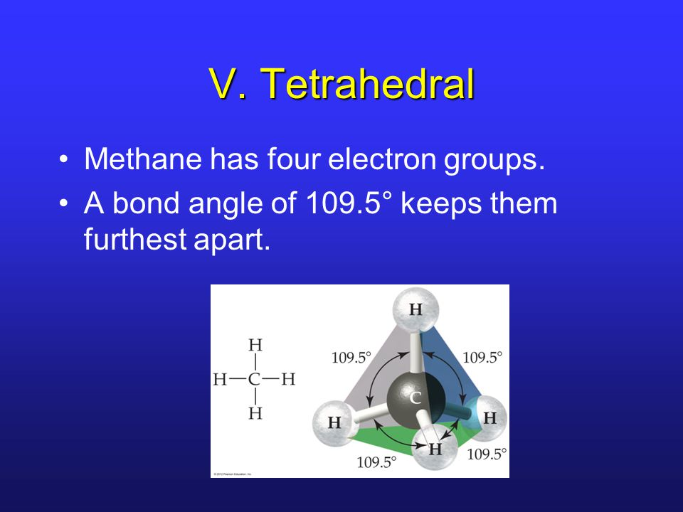 V. Tetrahedral Methane has four electron groups. A bond angle of 109.5° keeps them furthest apart.