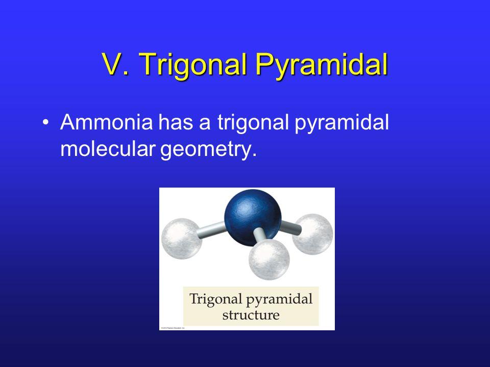 V. Trigonal Pyramidal Ammonia has a trigonal pyramidal molecular geometry.