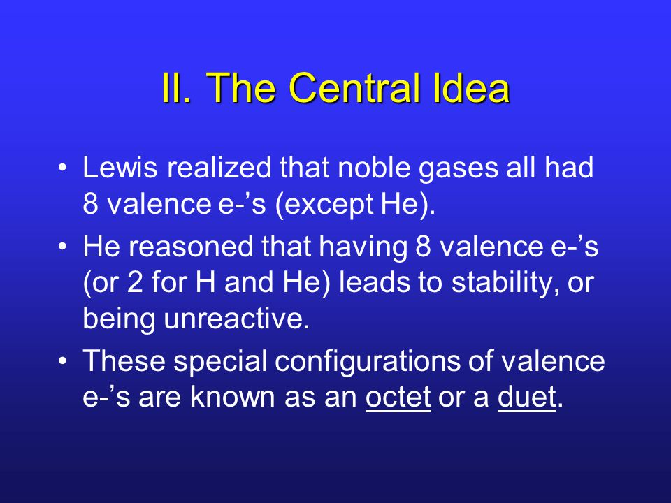 II. The Central Idea Lewis realized that noble gases all had 8 valence e-'s (except He).