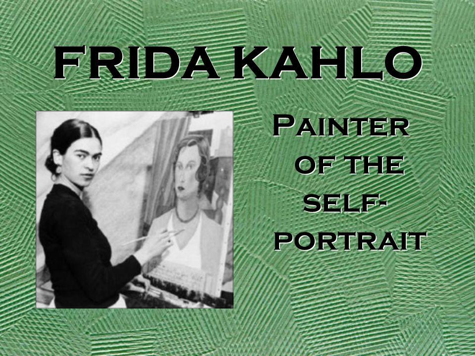 FRIDA KAHLO Painter of the self- portrait Painter of the self- portrait