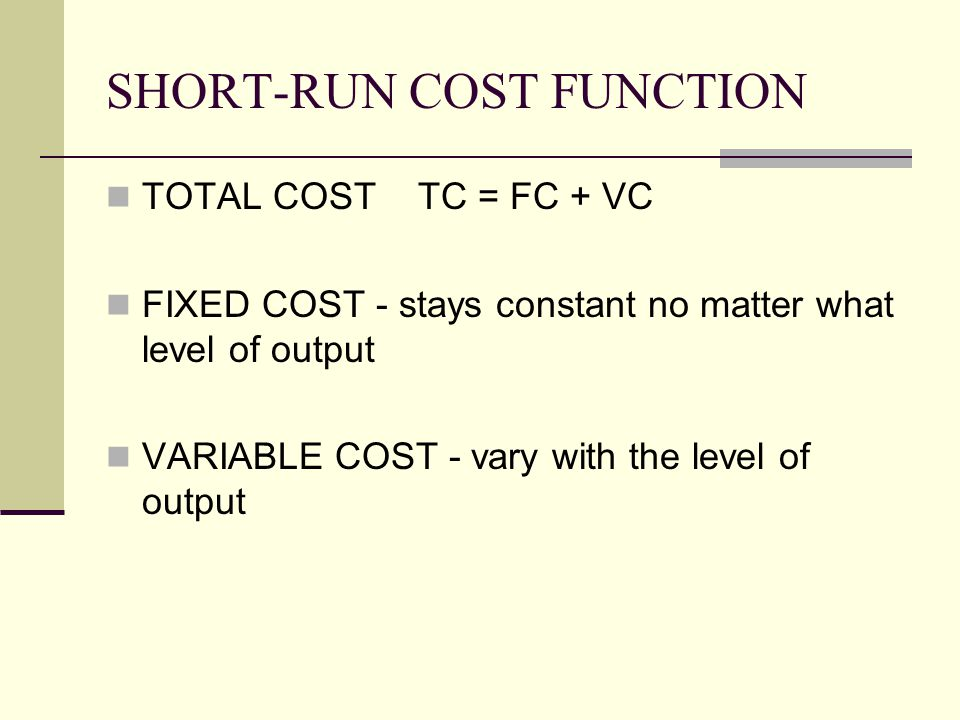 SHORT-RUN COST FUNCTION TOTAL COST TC = FC + VC FIXED COST - stays constant no matter what level of output VARIABLE COST - vary with the level of outp