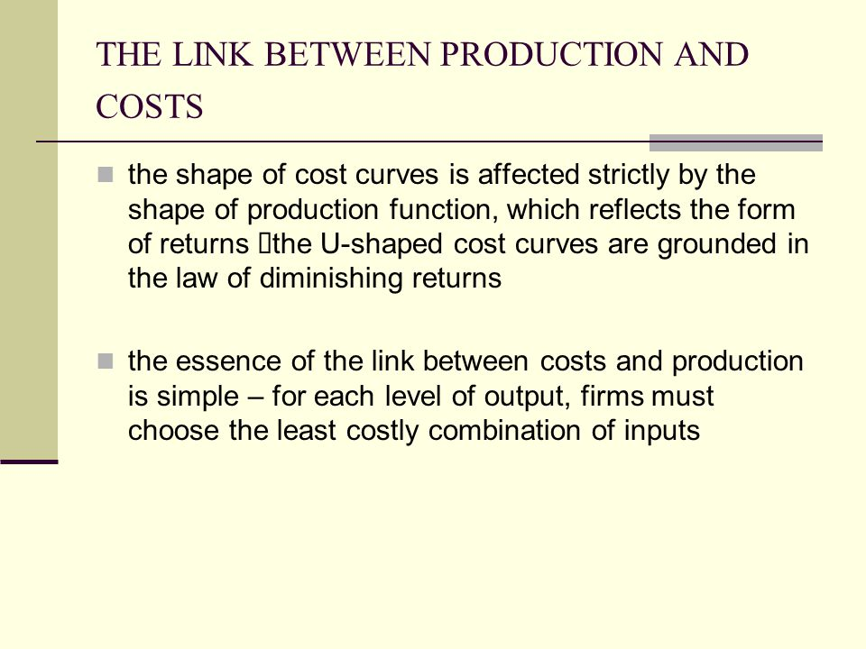THE LINK BETWEEN PRODUCTION AND COSTS the shape of cost curves is affected strictly by the shape of production function, which reflects the form of re