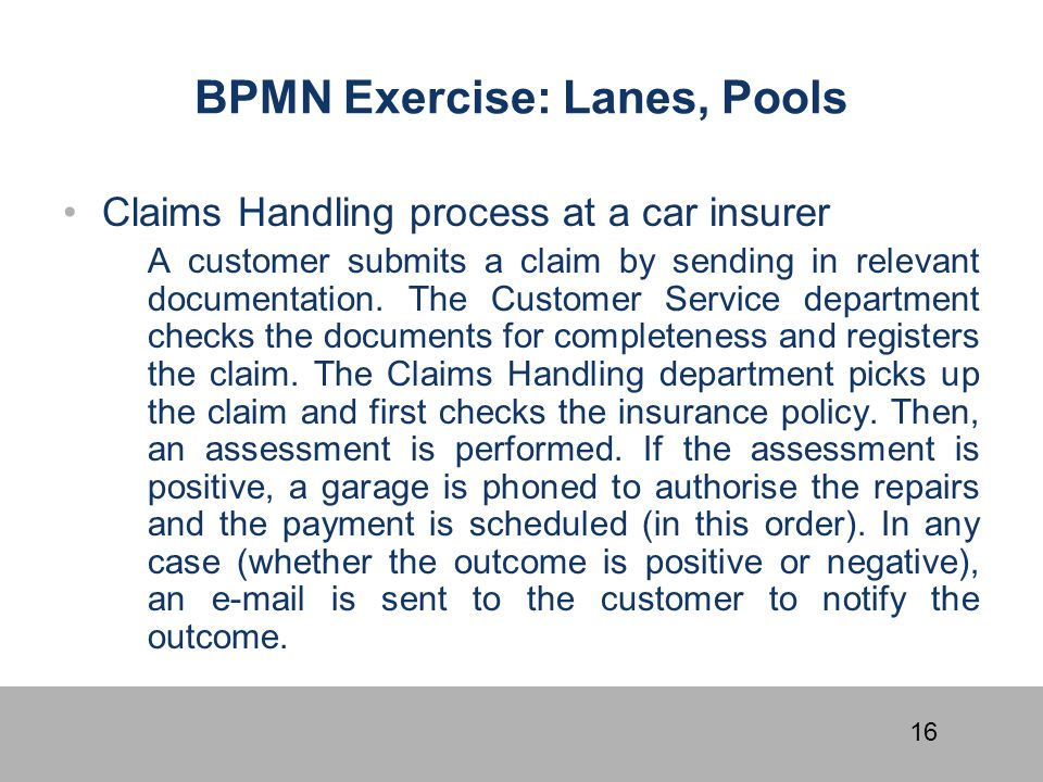 16 BPMN Exercise: Lanes, Pools Claims Handling process at a car insurer A customer submits a claim by sending in relevant documentation. The Customer
