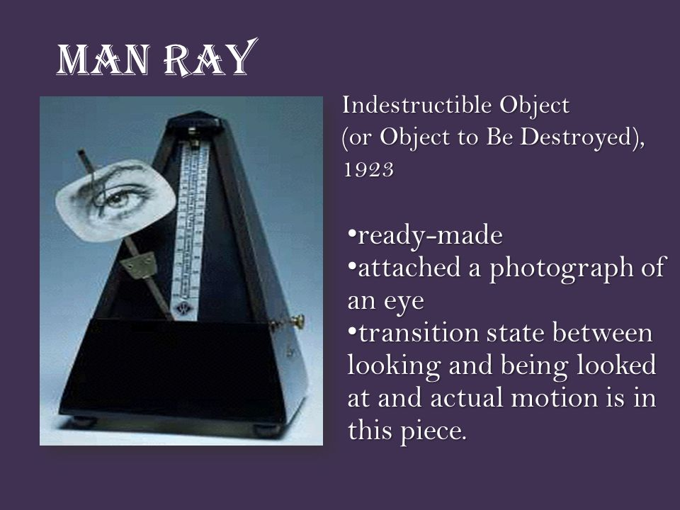 Man Ray Indestructible Object (or Object to Be Destroyed), 1923 ready-made ready-made attached a photograph of an eye attached a photograph of an eye transition state between looking and being looked at and actual motion is in this piece.