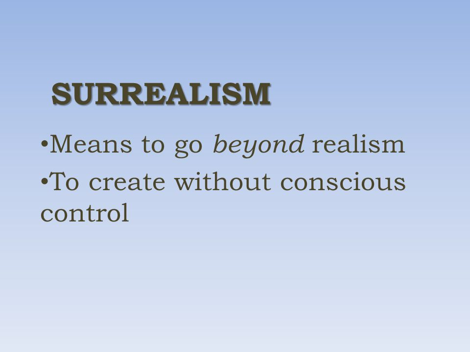 SURREALISM Means to go beyond realism To create without conscious control