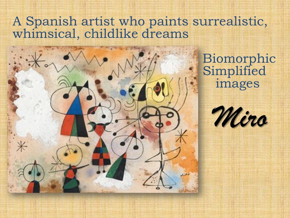 Miro A Spanish artist who paints surrealistic, whimsical, childlike dreams Biomorphic Simplified images