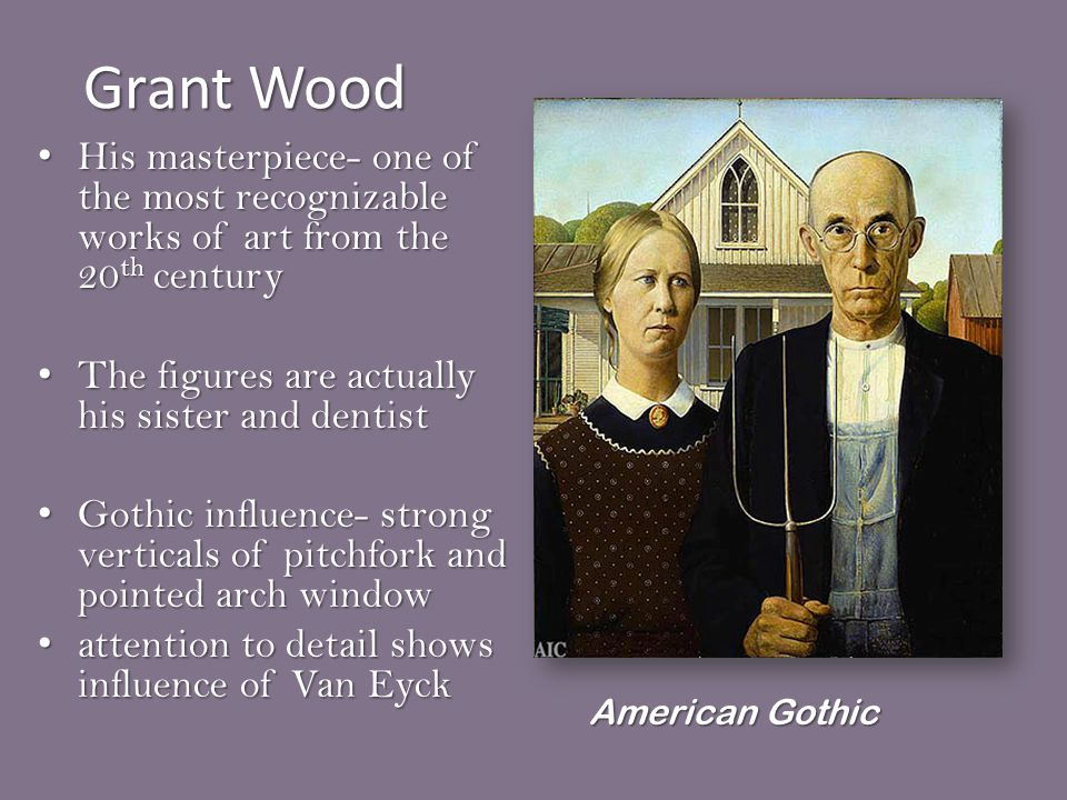 Grant Wood His masterpiece- one of the most recognizable works of art from the 20 th century His masterpiece- one of the most recognizable works of art from the 20 th century The figures are actually his sister and dentist The figures are actually his sister and dentist Gothic influence- strong verticals of pitchfork and pointed arch window Gothic influence- strong verticals of pitchfork and pointed arch window attention to detail shows influence of Van Eyck attention to detail shows influence of Van Eyck American Gothic