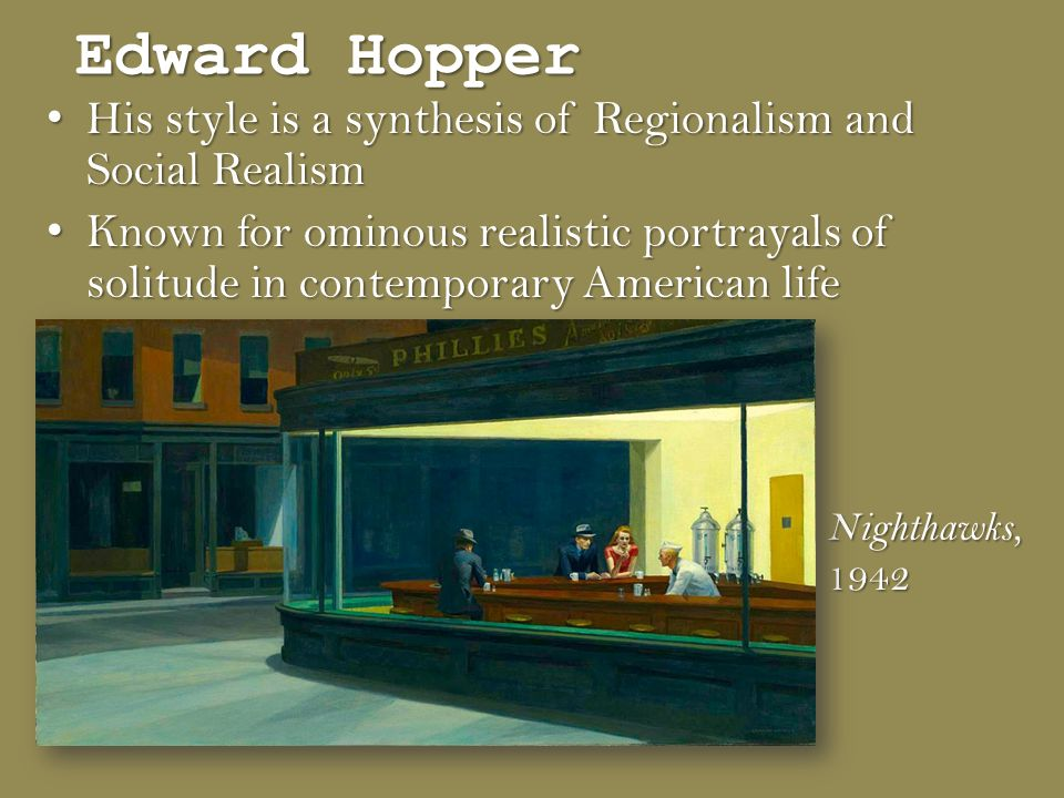 Edward Hopper His style is a synthesis of Regionalism and Social Realism His style is a synthesis of Regionalism and Social Realism Known for ominous realistic portrayals of solitude in contemporary American life Known for ominous realistic portrayals of solitude in contemporary American life Nighthawks,1942