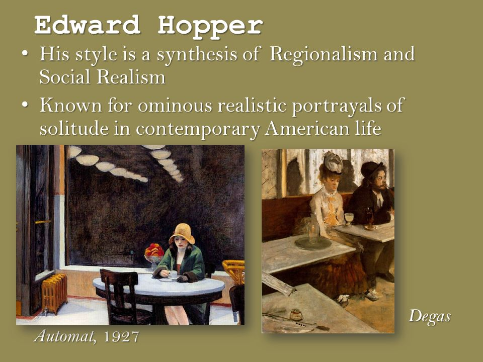 Edward Hopper His style is a synthesis of Regionalism and Social Realism His style is a synthesis of Regionalism and Social Realism Known for ominous realistic portrayals of solitude in contemporary American life Known for ominous realistic portrayals of solitude in contemporary American life Automat, 1927 Degas