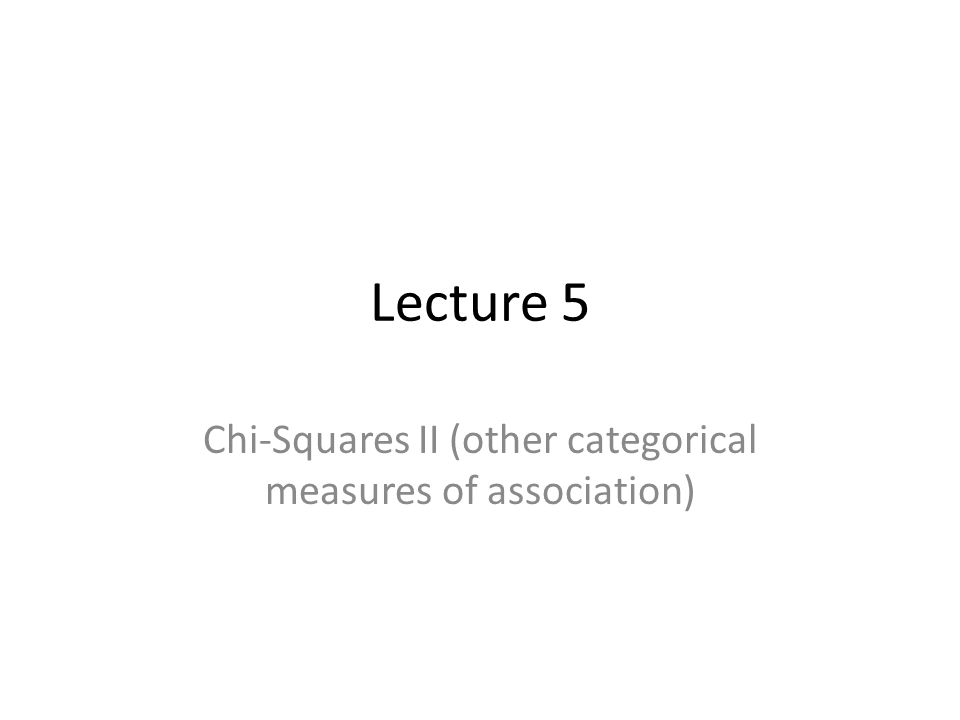 Lecture 5 Chi-Squares II (other categorical measures of association)
