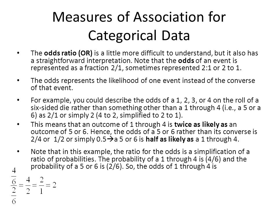 Measures of Association for Categorical Data The odds ratio (OR) is a little more difficult to understand, but it also has a straightforward interpretation.