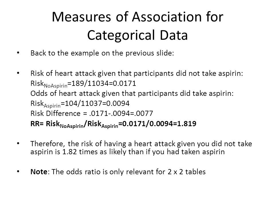 Measures of Association for Categorical Data Back to the example on the previous slide: Risk of heart attack given that participants did not take aspirin: Risk NoAspirin =189/11034=0.0171 Odds of heart attack given that participants did take aspirin: Risk Aspirin =104/11037=0.0094 Risk Difference =.0171-.0094=.0077 RR= Risk NoAspirin /Risk Aspirin =0.0171/0.0094=1.819 Therefore, the risk of having a heart attack given you did not take aspirin is 1.82 times as likely than if you had taken aspirin Note: The odds ratio is only relevant for 2 x 2 tables
