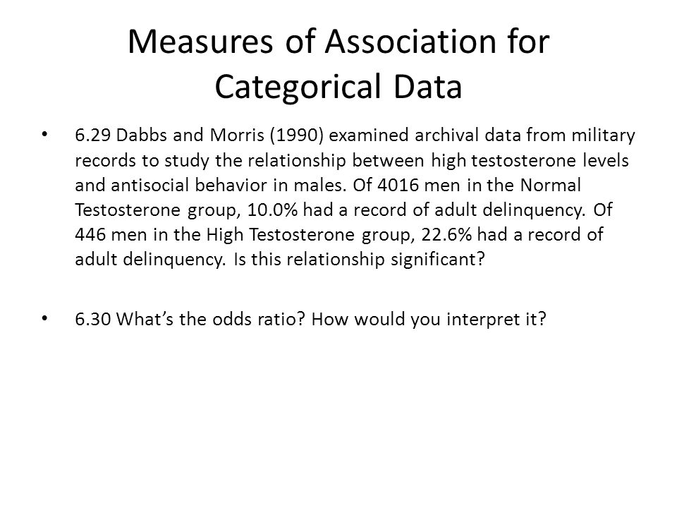 Measures of Association for Categorical Data 6.29 Dabbs and Morris (1990) examined archival data from military records to study the relationship between high testosterone levels and antisocial behavior in males.
