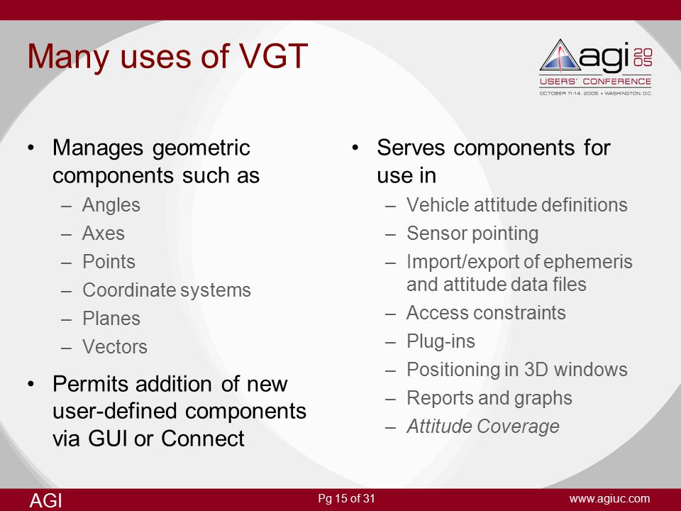 Pg 15 of 31 AGI www.agiuc.com Many uses of VGT Manages geometric components such as –Angles –Axes –Points –Coordinate systems –Planes –Vectors Permits addition of new user-defined components via GUI or Connect Serves components for use in –Vehicle attitude definitions –Sensor pointing –Import/export of ephemeris and attitude data files –Access constraints –Plug-ins –Positioning in 3D windows –Reports and graphs –Attitude Coverage