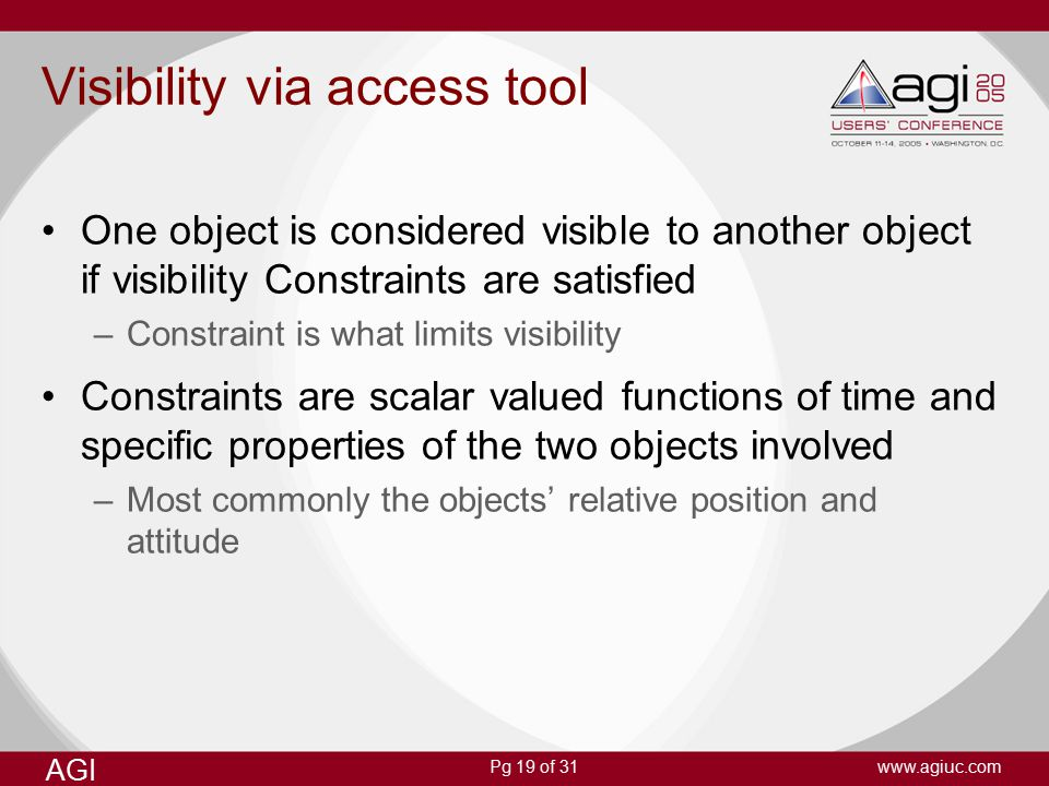 Pg 19 of 31 AGI www.agiuc.com Visibility via access tool One object is considered visible to another object if visibility Constraints are satisfied –Constraint is what limits visibility Constraints are scalar valued functions of time and specific properties of the two objects involved –Most commonly the objects' relative position and attitude