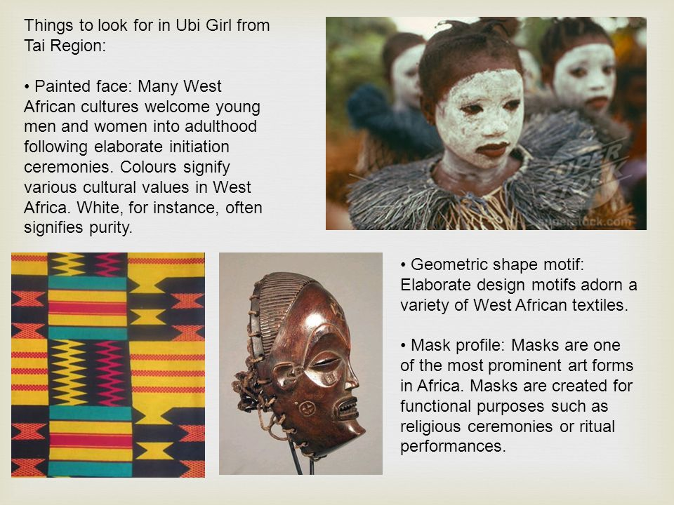 Things to look for in Ubi Girl from Tai Region: Painted face: Many West African cultures welcome young men and women into adulthood following elaborat