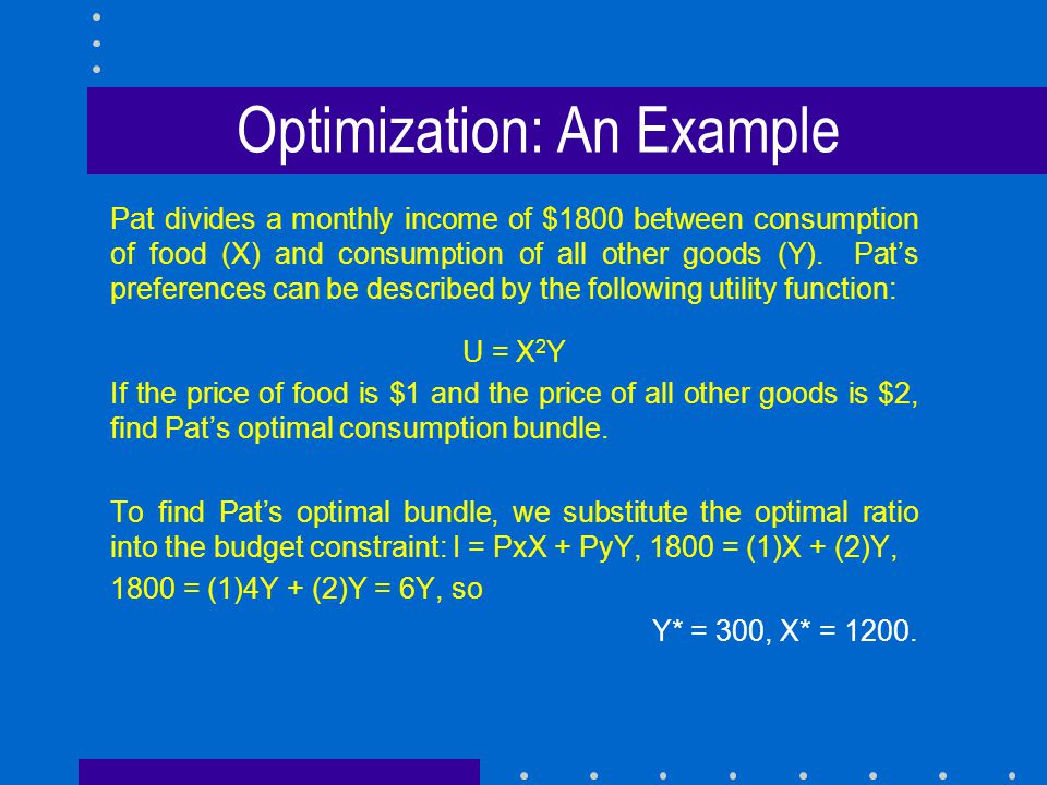 Optimization: An Example Pat divides a monthly income of $1800 between consumption of food (X) and consumption of all other goods (Y). Pat's preferenc