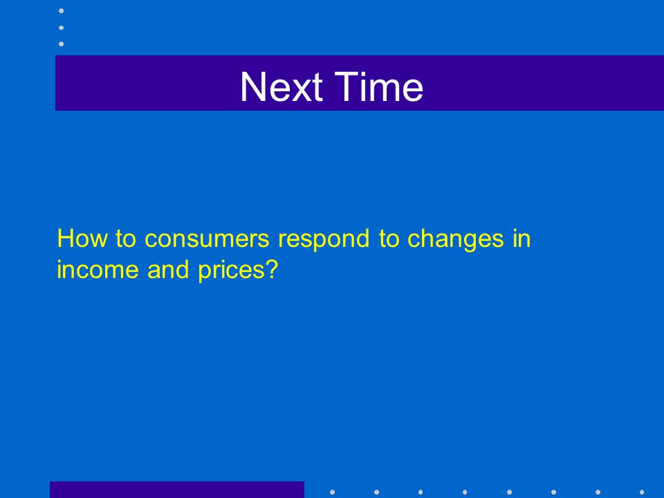 Next Time How to consumers respond to changes in income and prices?