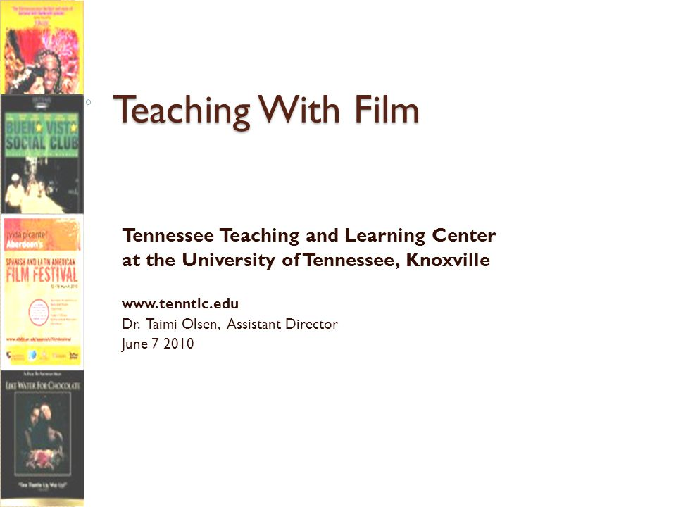 Teaching With Film Tennessee Teaching and Learning Center at the University of Tennessee, Knoxville www.tenntlc.edu Dr.