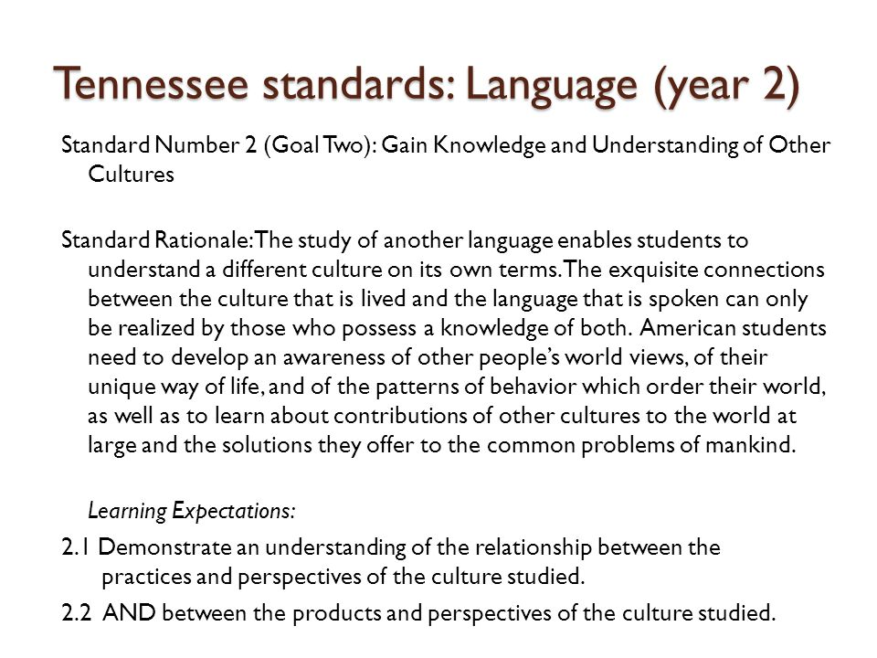 Tennessee standards: Language (year 2) Standard Number 2 (Goal Two): Gain Knowledge and Understanding of Other Cultures Standard Rationale: The study of another language enables students to understand a different culture on its own terms.