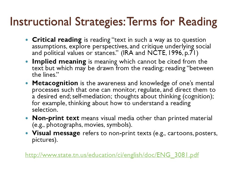 Instructional Strategies: Terms for Reading Critical reading is reading text in such a way as to question assumptions, explore perspectives, and critique underlying social and political values or stances. (IRA and NCTE, 1996, p.71) Implied meaning is meaning which cannot be cited from the text but which may be drawn from the reading; reading between the lines. Metacognition is the awareness and knowledge of one's mental processes such that one can monitor, regulate, and direct them to a desired end; self-mediation; thoughts about thinking (cognition); for example, thinking about how to understand a reading selection.