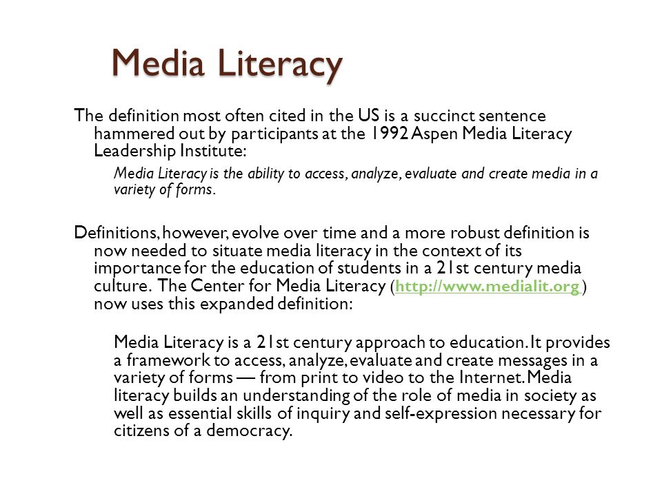 Media Literacy The definition most often cited in the US is a succinct sentence hammered out by participants at the 1992 Aspen Media Literacy Leadership Institute: Media Literacy is the ability to access, analyze, evaluate and create media in a variety of forms.