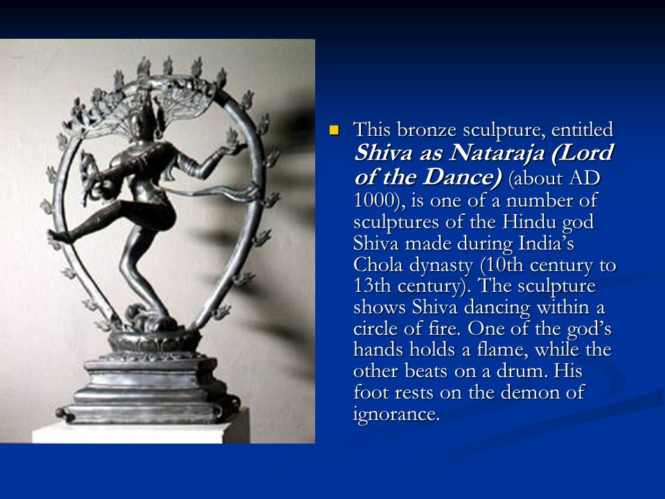 This bronze sculpture, entitled Shiva as Nataraja (Lord of the Dance) (about AD 1000), is one of a number of sculptures of the Hindu god Shiva made du