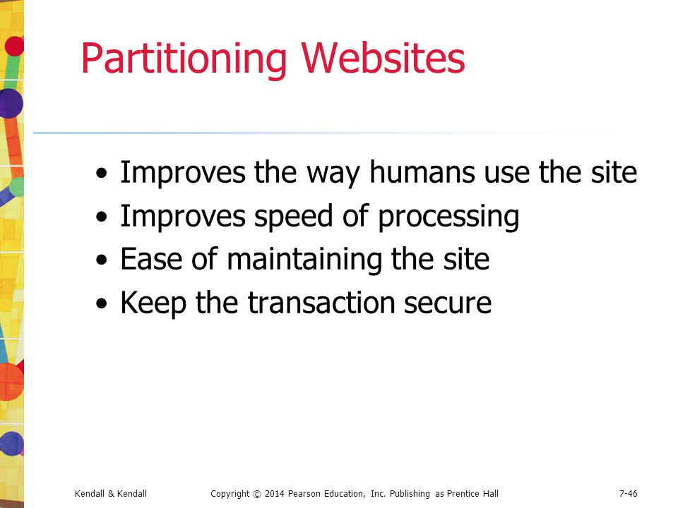 Kendall & KendallCopyright © 2014 Pearson Education, Inc. Publishing as Prentice Hall7-46 Partitioning Websites Improves the way humans use the site I
